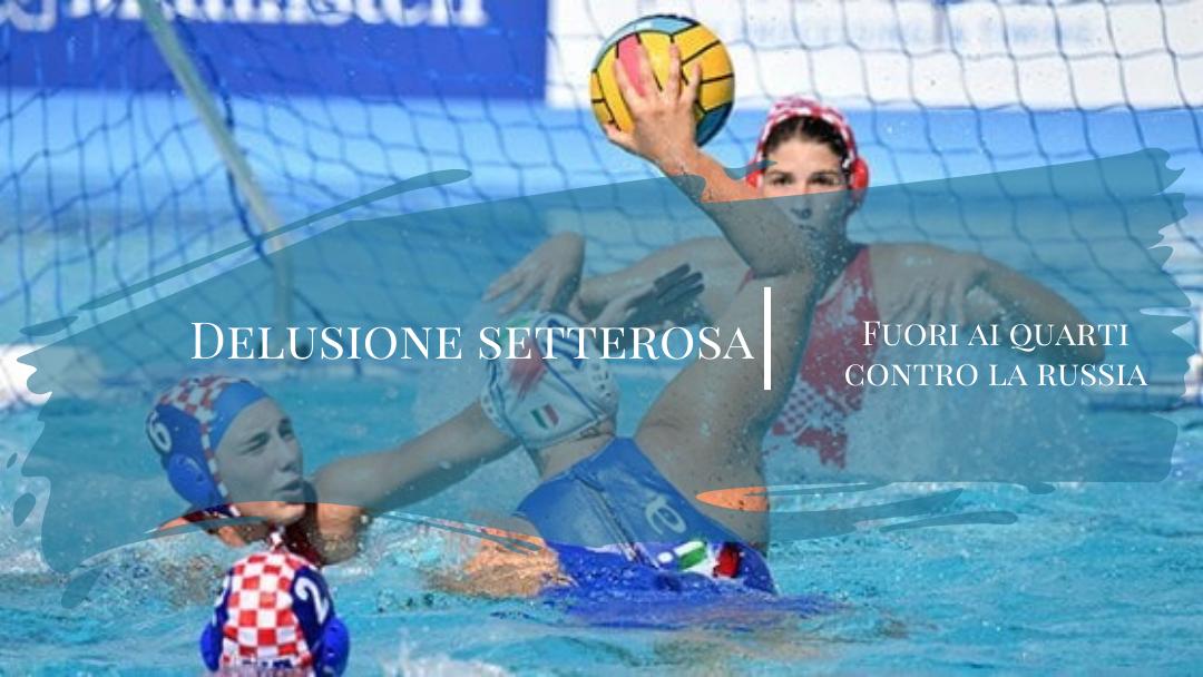 Sport, Pallanuoto, Delusione Setterosa: eliminata ai quarti di finale dalla Russia