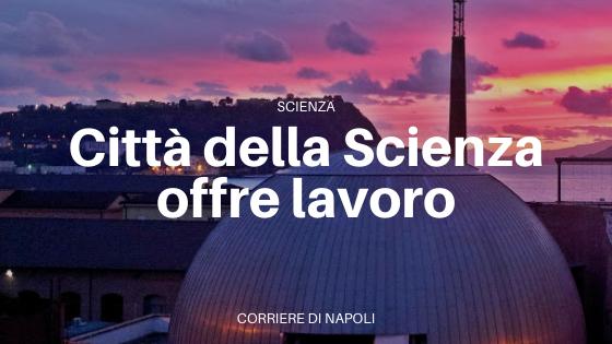 Città della Scienza: opportunità lavorative a Napoli!