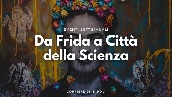 Eventi Napoli da Frida in realtà virtuale a Città della Scienza: i mesi partenopei